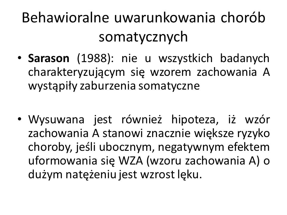 Behawioralne uwarunkowania chorób somatycznych Sarason (1988): nie u wszystkich badanych charakteryzującym się wzorem zachowania A wystąpiły zaburzenia somatyczne Wysuwana jest również hipoteza, iż wzór zachowania A stanowi znacznie większe ryzyko choroby, jeśli ubocznym, negatywnym efektem uformowania się WZA (wzoru zachowania A) o dużym natężeniu jest wzrost lęku.