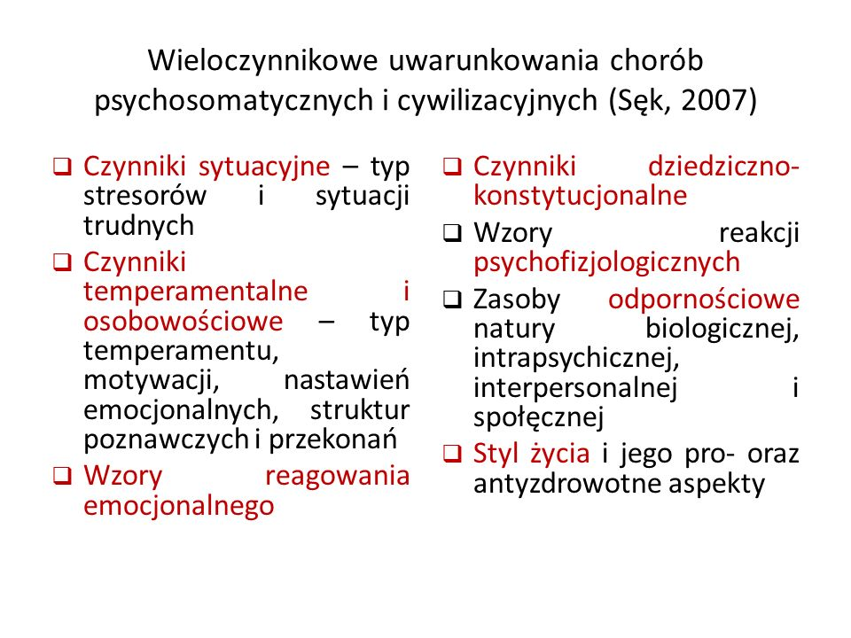 Wieloczynnikowe uwarunkowania chorób psychosomatycznych i cywilizacyjnych (Sęk, 2007)  Czynniki sytuacyjne – typ stresorów i sytuacji trudnych  Czynniki temperamentalne i osobowościowe – typ temperamentu, motywacji, nastawień emocjonalnych, struktur poznawczych i przekonań  Wzory reagowania emocjonalnego  Czynniki dziedziczno- konstytucjonalne  Wzory reakcji psychofizjologicznych  Zasoby odpornościowe natury biologicznej, intrapsychicznej, interpersonalnej i społęcznej  Styl życia i jego pro- oraz antyzdrowotne aspekty