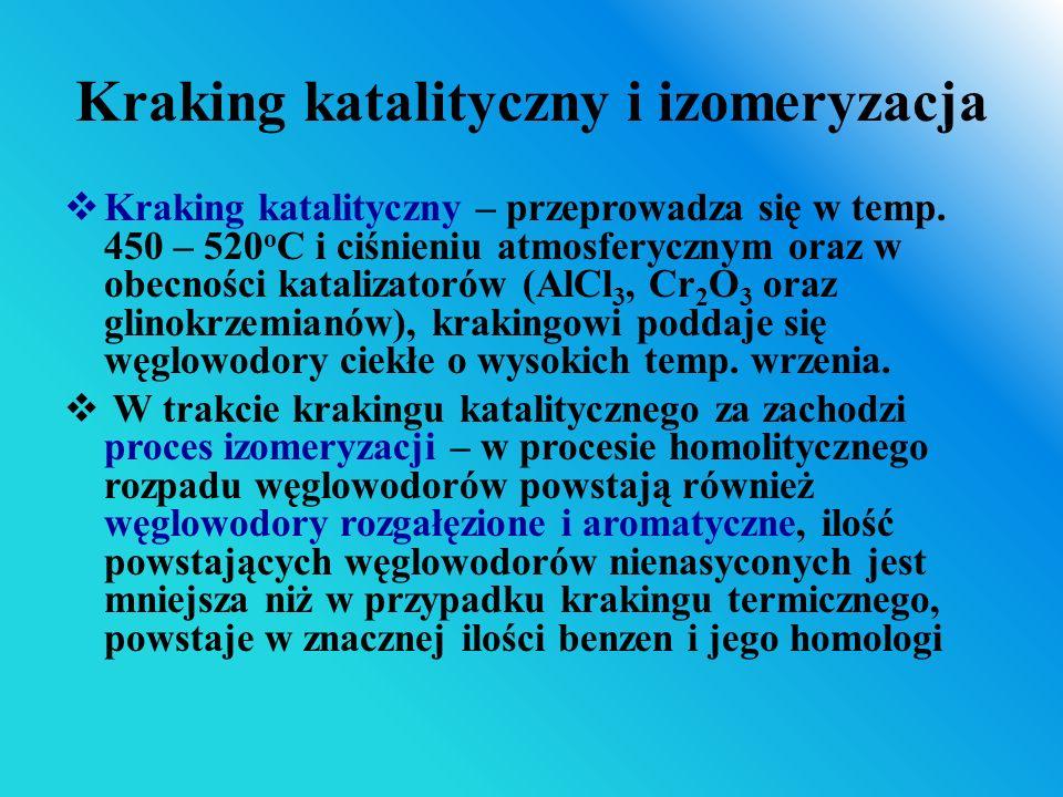 Kraking katalityczny i izomeryzacja  Kraking katalityczny – przeprowadza się w temp. 450 – 520 o C i ciśnieniu atmosferycznym oraz w obecności katali