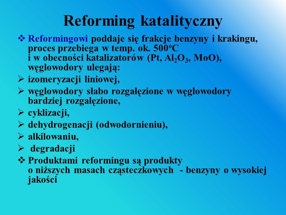 Reforming katalityczny  Reformingowi poddaje się frakcje benzyny i krakingu, proces przebiega w temp. ok. 500 o C i w obecności katalizatorów (Pt, Al