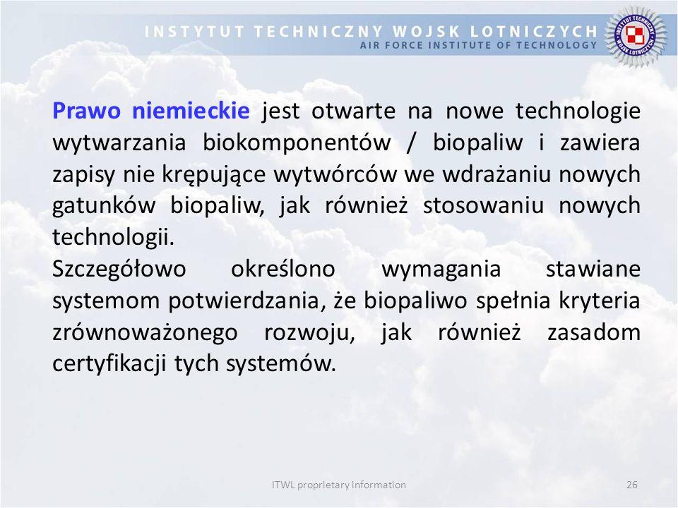 ITWL proprietary information26 Prawo niemieckie jest otwarte na nowe technologie wytwarzania biokomponentów / biopaliw i zawiera zapisy nie krępujące wytwórców we wdrażaniu nowych gatunków biopaliw, jak również stosowaniu nowych technologii.