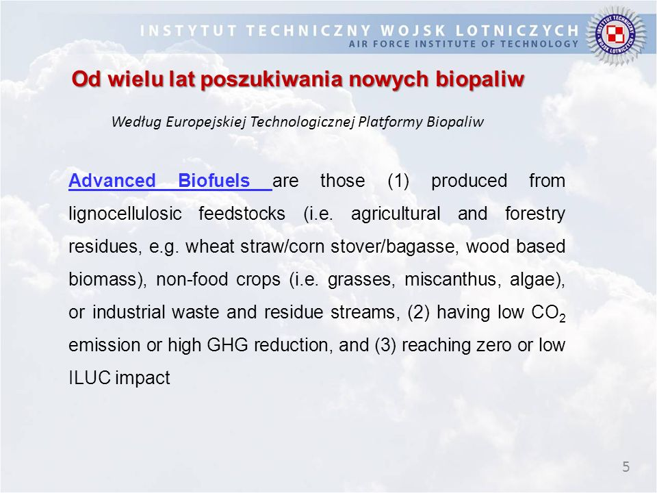 5 Od wielu lat poszukiwania nowych biopaliw Według Europejskiej Technologicznej Platformy Biopaliw Advanced Biofuels are those (1) produced from ligno