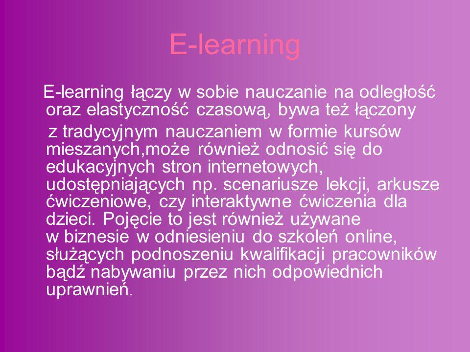 E-learning E-learning łączy w sobie nauczanie na odległość oraz elastyczność czasową, bywa też łączony z tradycyjnym nauczaniem w formie kursów mieszanych,może również odnosić się do edukacyjnych stron internetowych, udostępniających np.