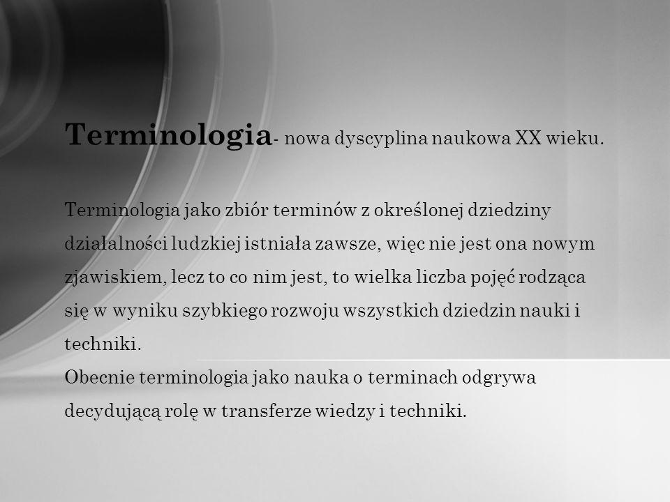 Terminologia - nowa dyscyplina naukowa XX wieku. Terminologia jako zbiór terminów z określonej dziedziny działalności ludzkiej istniała zawsze, więc n