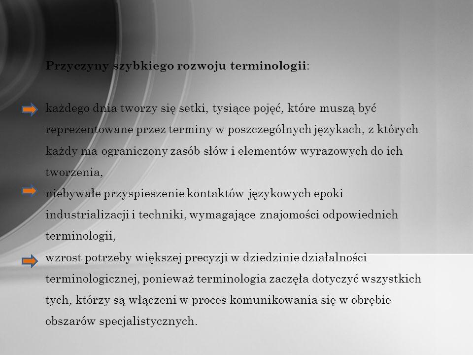 Przyczyny szybkiego rozwoju terminologii : każdego dnia tworzy się setki, tysiące pojęć, które muszą być reprezentowane przez terminy w poszczególnych językach, z których każdy ma ograniczony zasób słów i elementów wyrazowych do ich tworzenia, niebywałe przyspieszenie kontaktów językowych epoki industrializacji i techniki, wymagające znajomości odpowiednich terminologii, wzrost potrzeby większej precyzji w dziedzinie działalności terminologicznej, ponieważ terminologia zaczęła dotyczyć wszystkich tych, którzy są włączeni w proces komunikowania się w obrębie obszarów specjalistycznych.