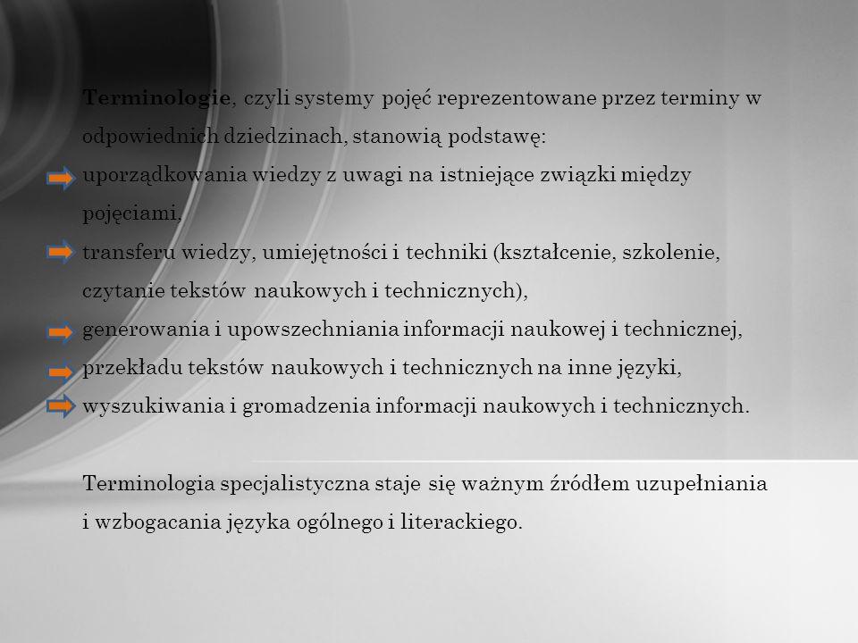 Terminologie, czyli systemy pojęć reprezentowane przez terminy w odpowiednich dziedzinach, stanowią podstawę: uporządkowania wiedzy z uwagi na istniejące związki między pojęciami, transferu wiedzy, umiejętności i techniki (kształcenie, szkolenie, czytanie tekstów naukowych i technicznych), generowania i upowszechniania informacji naukowej i technicznej, przekładu tekstów naukowych i technicznych na inne języki, wyszukiwania i gromadzenia informacji naukowych i technicznych.