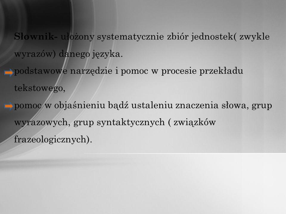 Słownik- ułożony systematycznie zbiór jednostek( zwykle wyrazów) danego języka. podstawowe narzędzie i pomoc w procesie przekładu tekstowego, pomoc w