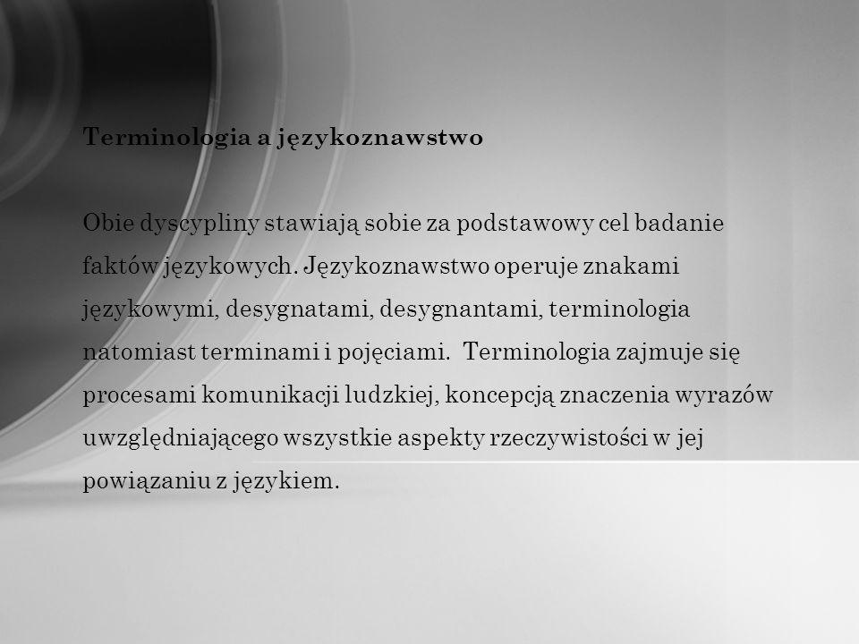 Terminologia a językoznawstwo Obie dyscypliny stawiają sobie za podstawowy cel badanie faktów językowych. Językoznawstwo operuje znakami językowymi, d