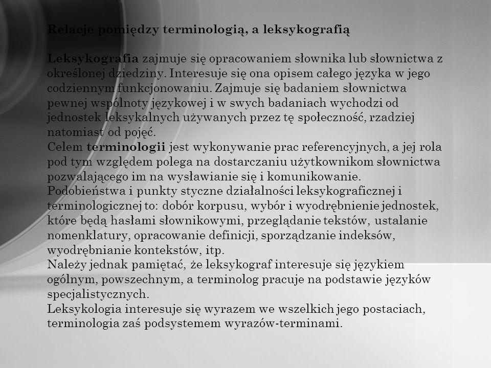 Relacje pomiędzy terminologią, a leksykografią Leksykografia zajmuje się opracowaniem słownika lub słownictwa z określonej dziedziny. Interesuje się o