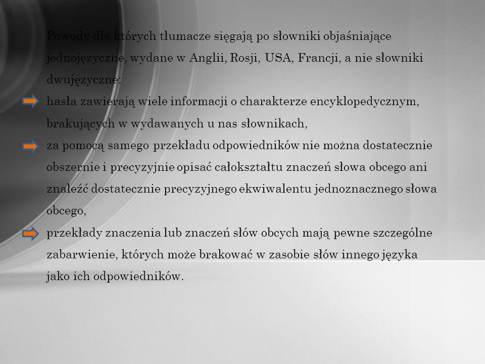 Powody dla których tłumacze sięgają po słowniki objaśniające jednojęzyczne, wydane w Anglii, Rosji, USA, Francji, a nie słowniki dwujęzyczne: hasła zawierają wiele informacji o charakterze encyklopedycznym, brakujących w wydawanych u nas słownikach, za pomocą samego przekładu odpowiedników nie można dostatecznie obszernie i precyzyjnie opisać całokształtu znaczeń słowa obcego ani znaleźć dostatecznie precyzyjnego ekwiwalentu jednoznacznego słowa obcego, przekłady znaczenia lub znaczeń słów obcych mają pewne szczególne zabarwienie, których może brakować w zasobie słów innego języka jako ich odpowiedników.