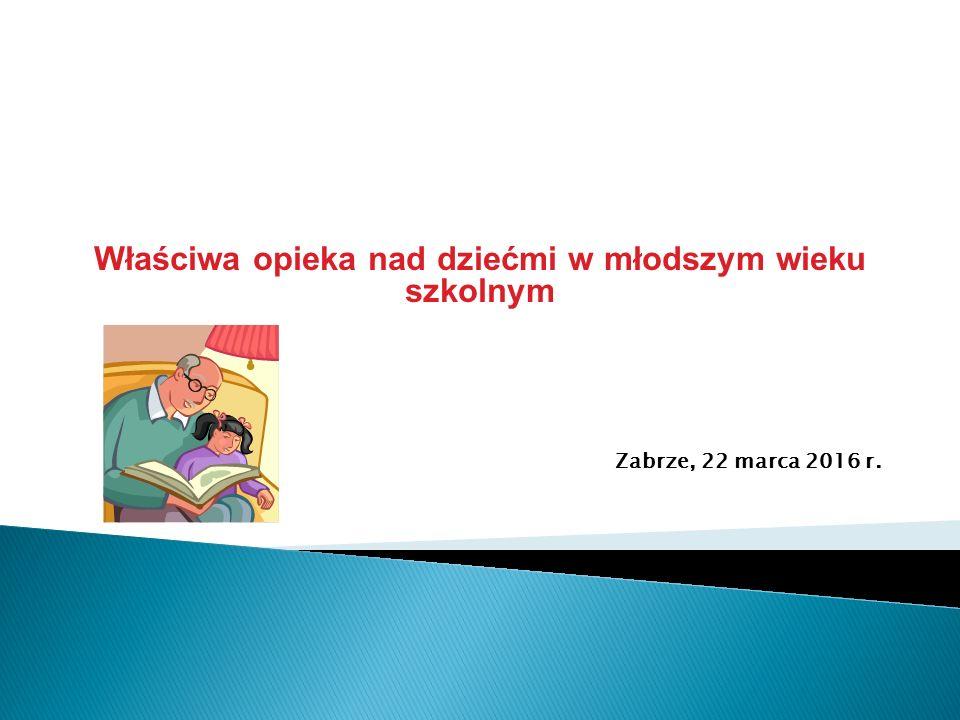 Właściwa opieka nad dziećmi w młodszym wieku szkolnym Zabrze, 22 marca 2016 r.