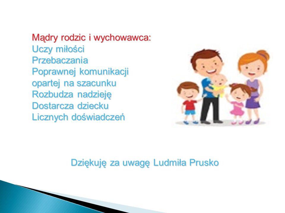 Mądry rodzic i wychowawca: Uczy miłości Przebaczania Poprawnej komunikacji opartej na szacunku Rozbudza nadzieję Dostarcza dziecku Licznych doświadczeń Dziękuję za uwagę Ludmiła Prusko