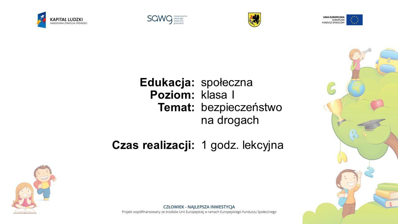 Edukacja: Poziom: Temat: Czas realizacji: społeczna klasa I bezpieczeństwo na drogach 1 godz. lekcyjna