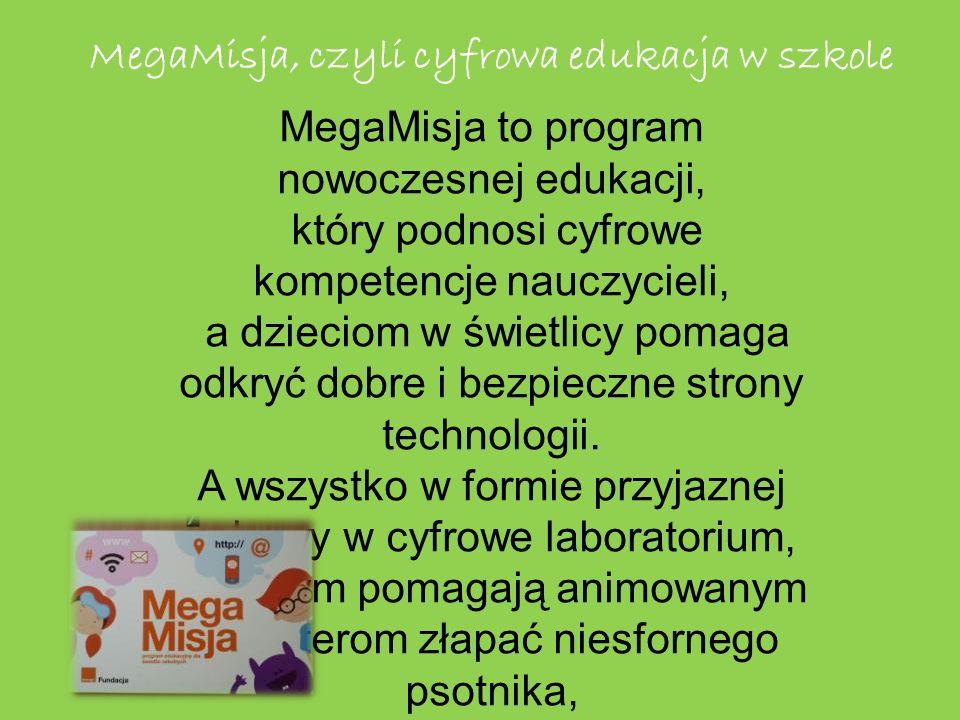 MegaMisja, czyli cyfrowa edukacja w szkole MegaMisja to program nowoczesnej edukacji, który podnosi cyfrowe kompetencje nauczycieli, a dzieciom w świetlicy pomaga odkryć dobre i bezpieczne strony technologii.