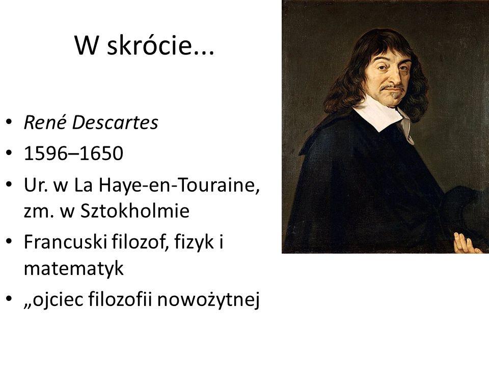 W skrócie... René Descartes 1596–1650 Ur. w La Haye-en-Touraine, zm.