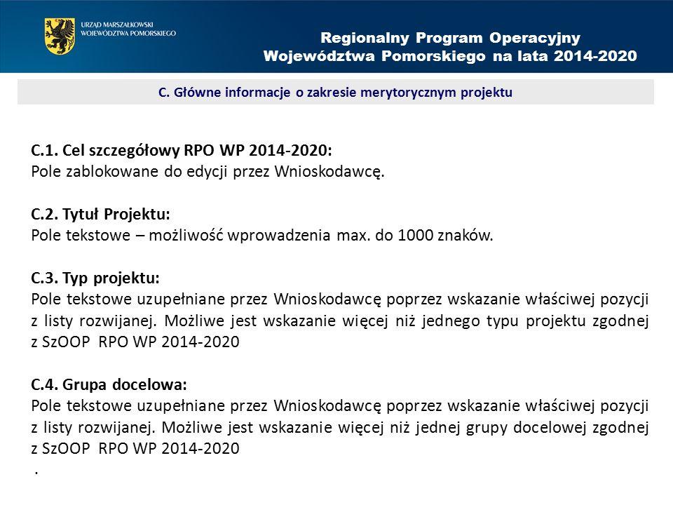 C.1. Cel szczegółowy RPO WP 2014-2020: Pole zablokowane do edycji przez Wnioskodawcę. C.2. Tytuł Projektu: Pole tekstowe – możliwość wprowadzenia max.