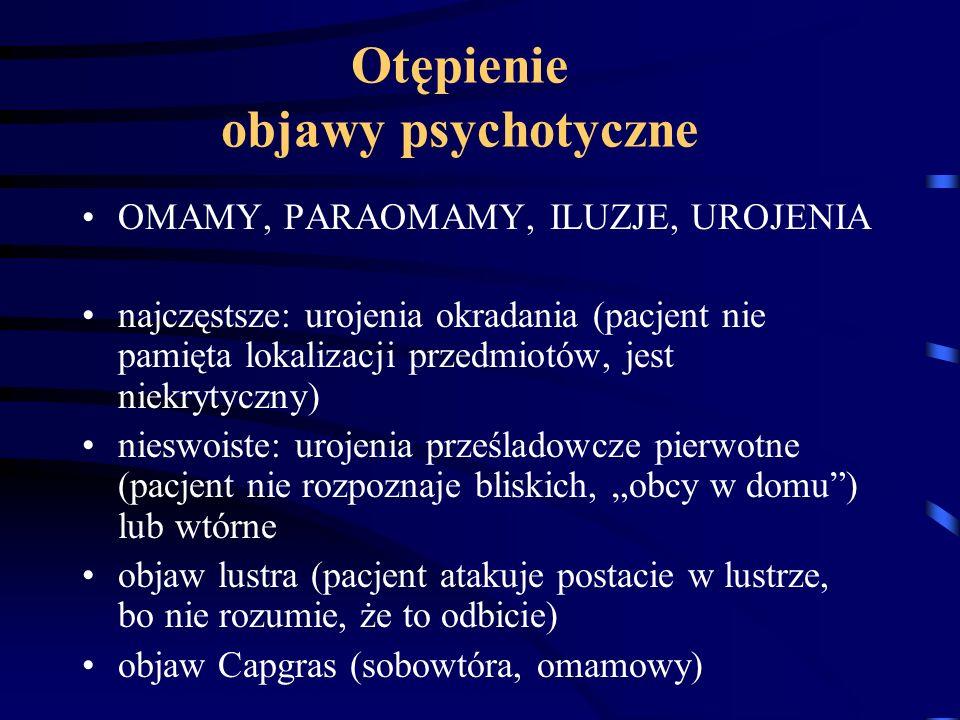Otępienie objawy psychotyczne OMAMY, PARAOMAMY, ILUZJE, UROJENIA najczęstsze: urojenia okradania (pacjent nie pamięta lokalizacji przedmiotów, jest ni