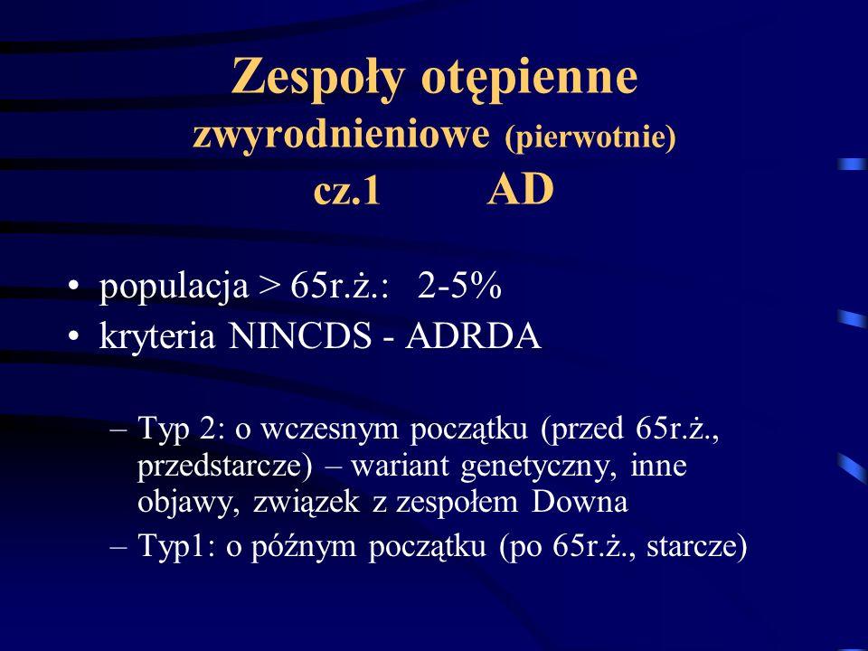 Zespoły otępienne zwyrodnieniowe (pierwotnie) cz.1 AD populacja > 65r.ż.: 2-5% kryteria NINCDS - ADRDA –Typ 2: o wczesnym początku (przed 65r.ż., prze