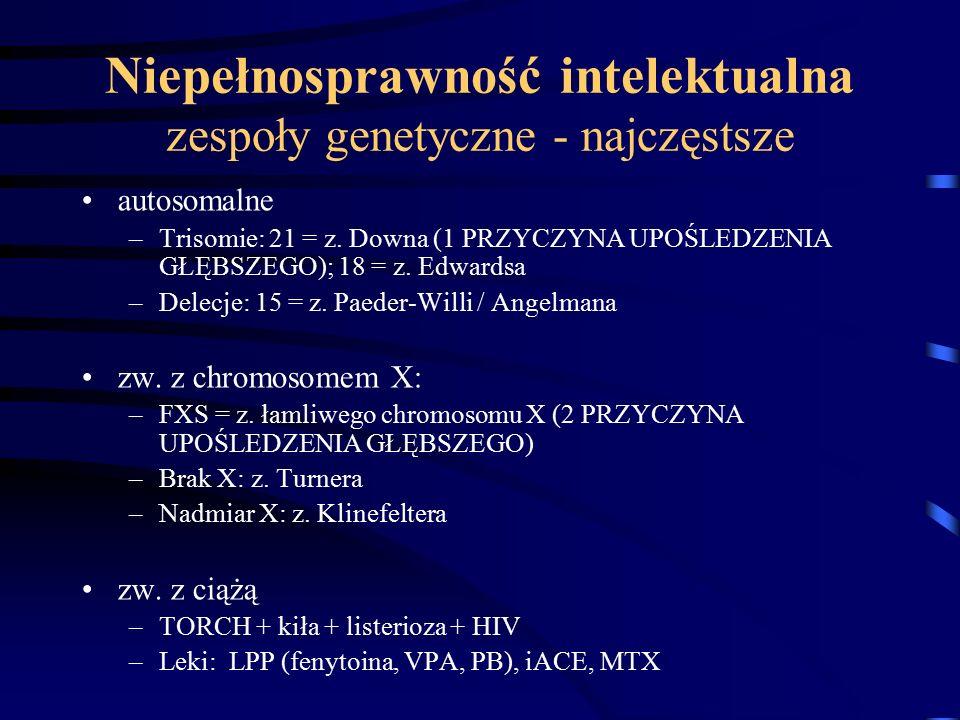 Niepełnosprawność intelektualna zespoły genetyczne - najczęstsze autosomalne –Trisomie: 21 = z. Downa (1 PRZYCZYNA UPOŚLEDZENIA GŁĘBSZEGO); 18 = z. Ed