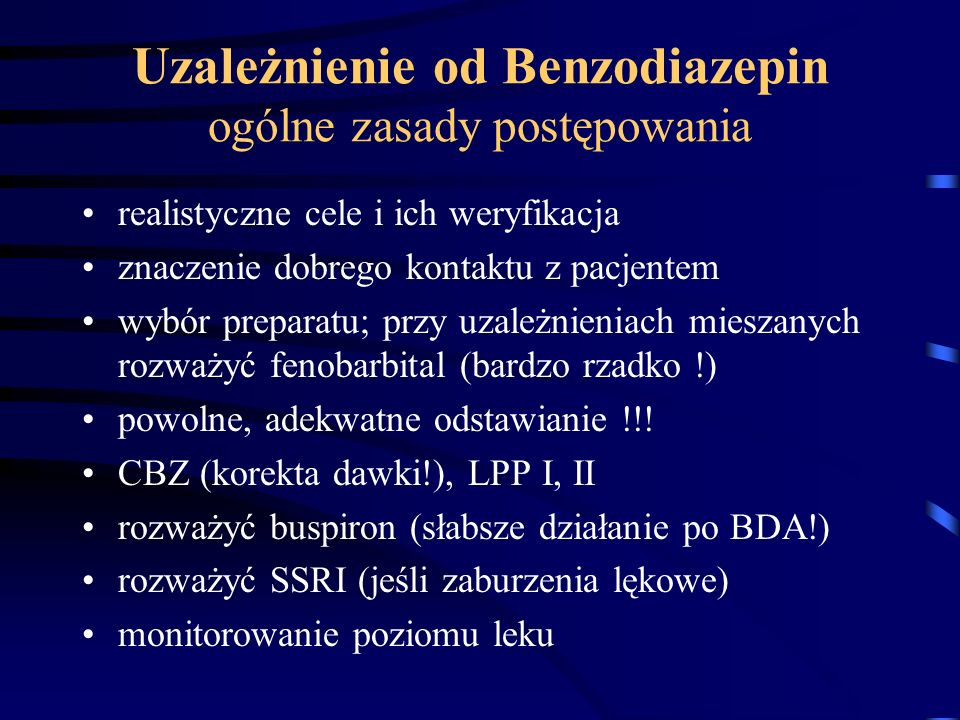 Uzależnienie od Benzodiazepin ogólne zasady postępowania realistyczne cele i ich weryfikacja znaczenie dobrego kontaktu z pacjentem wybór preparatu; p