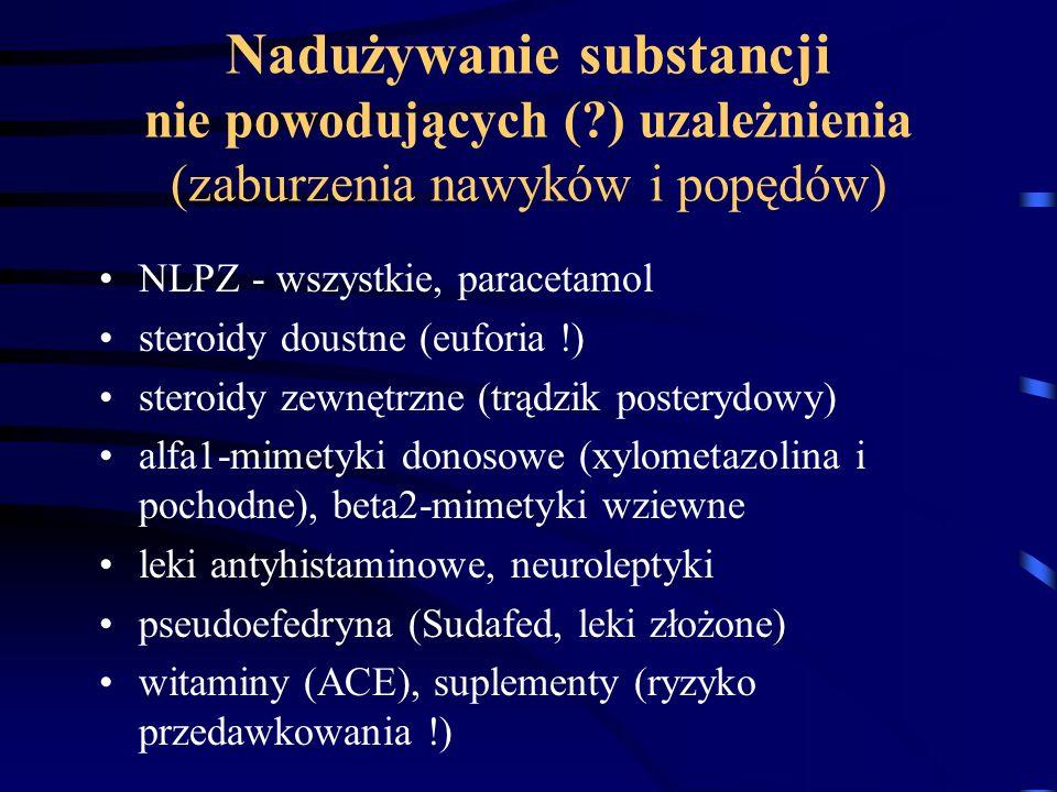 Nadużywanie substancji nie powodujących (?) uzależnienia (zaburzenia nawyków i popędów) NLPZ - wszystkie, paracetamol steroidy doustne (euforia !) ste
