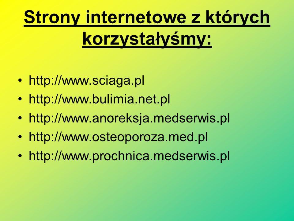 Strony internetowe z których korzystałyśmy: http://www.sciaga.pl http://www.bulimia.net.pl http://www.anoreksja.medserwis.pl http://www.osteoporoza.med.pl http://www.prochnica.medserwis.pl