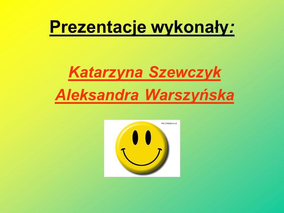 Prezentacje wykonały: Katarzyna Szewczyk Aleksandra Warszyńska