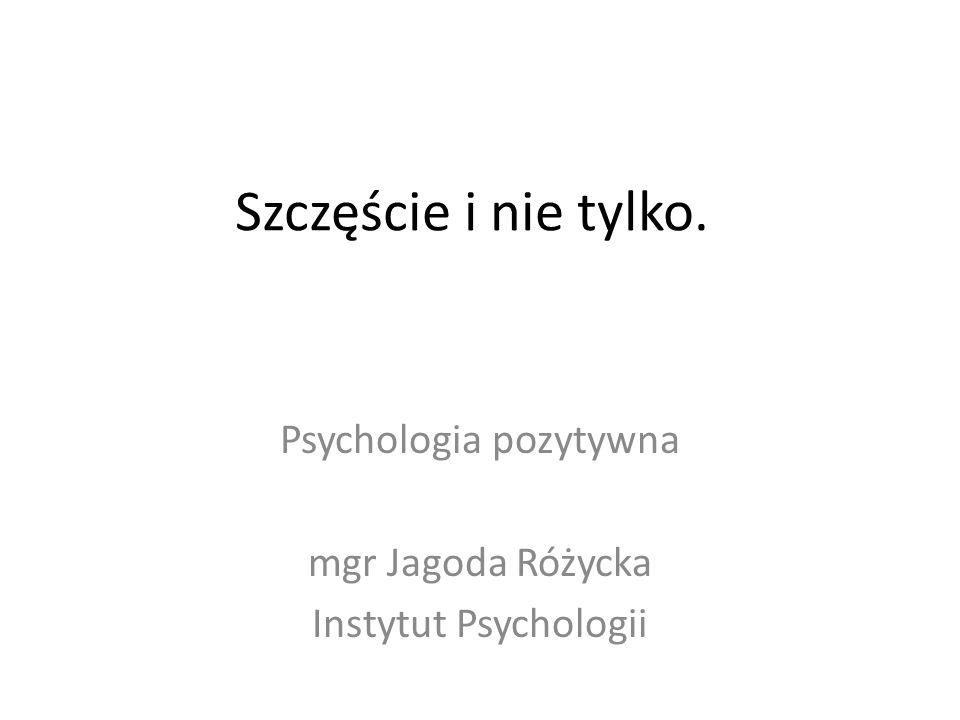 Szczęście i nie tylko. Psychologia pozytywna mgr Jagoda Różycka Instytut Psychologii