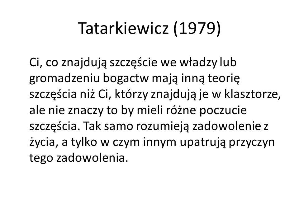 Tatarkiewicz (1979) Ci, co znajdują szczęście we władzy lub gromadzeniu bogactw mają inną teorię szczęścia niż Ci, którzy znajdują je w klasztorze, ale nie znaczy to by mieli różne poczucie szczęścia.