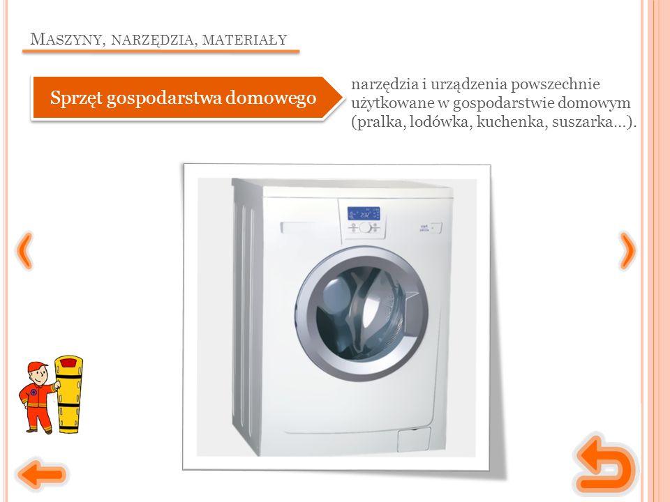 M ASZYNY, NARZĘDZIA, MATERIAŁY Sprzęt gospodarstwa domowego narzędzia i urządzenia powszechnie użytkowane w gospodarstwie domowym (pralka, lodówka, kuchenka, suszarka…).