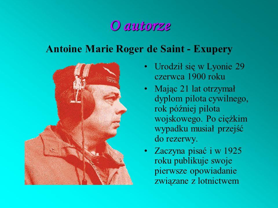 O autorze O autorze Antoine Marie Roger de Saint - Exupery Urodził się w Lyonie 29 czerwca 1900 roku Mając 21 lat otrzymał dyplom pilota cywilnego, rok później pilota wojskowego.