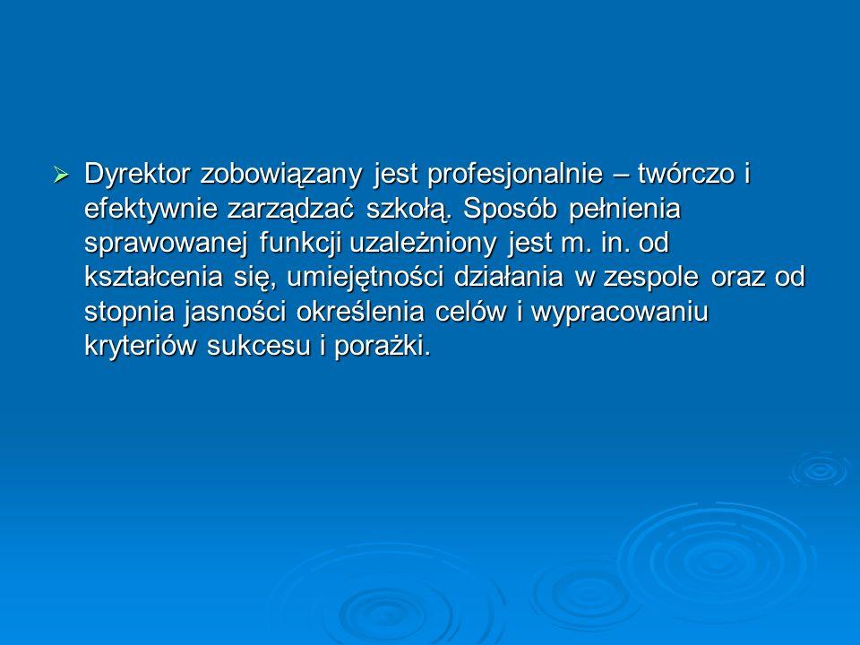  Dyrektor zobowiązany jest profesjonalnie – twórczo i efektywnie zarządzać szkołą.
