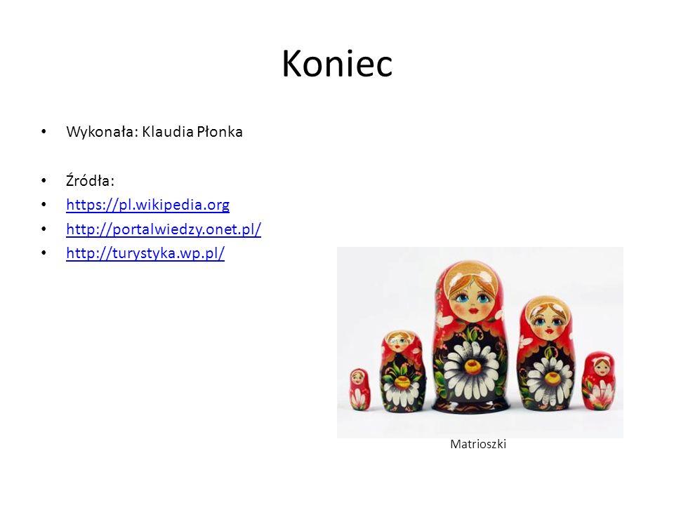 Koniec Wykonała: Klaudia Płonka Źródła: https://pl.wikipedia.org http://portalwiedzy.onet.pl/ http://turystyka.wp.pl/ Matrioszki