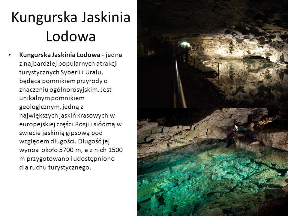 Kungurska Jaskinia Lodowa Kungurska Jaskinia Lodowa - jedna z najbardziej popularnych atrakcji turystycznych Syberii i Uralu, będąca pomnikiem przyrody o znaczeniu ogólnorosyjskim.