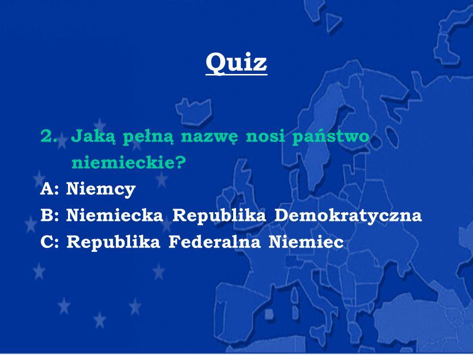 Quiz 2. Jaką pełną nazwę nosi państwo niemieckie? A: Niemcy B: Niemiecka Republika Demokratyczna C: Republika Federalna Niemiec