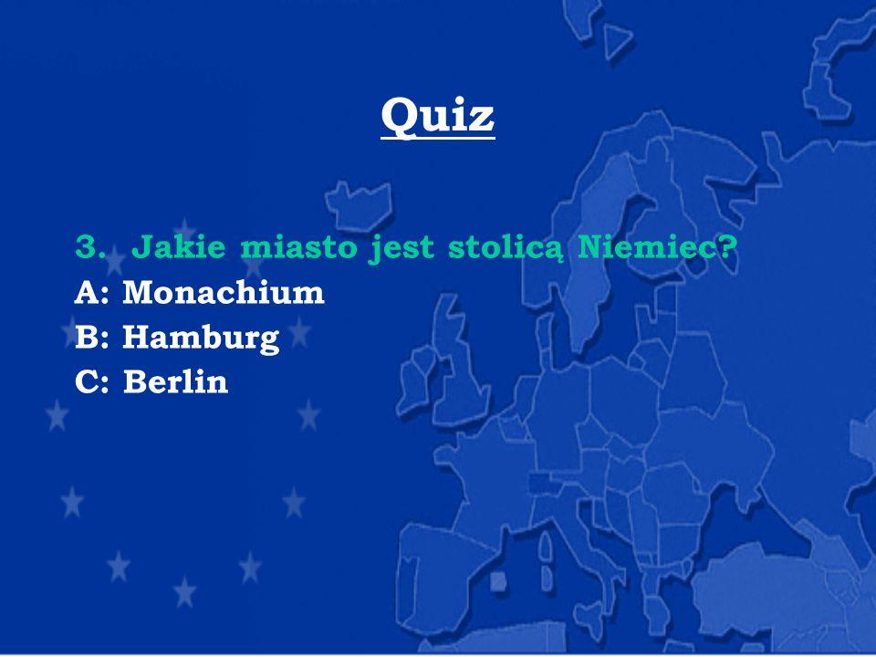 Quiz 3. Jakie miasto jest stolicą Niemiec? A: Monachium B: Hamburg C: Berlin