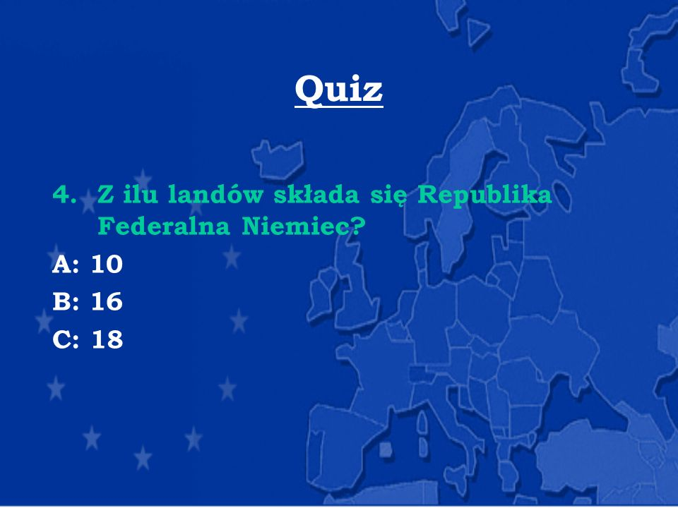 Quiz 4.Z ilu landów składa się Republika Federalna Niemiec? A: 10 B: 16 C: 18