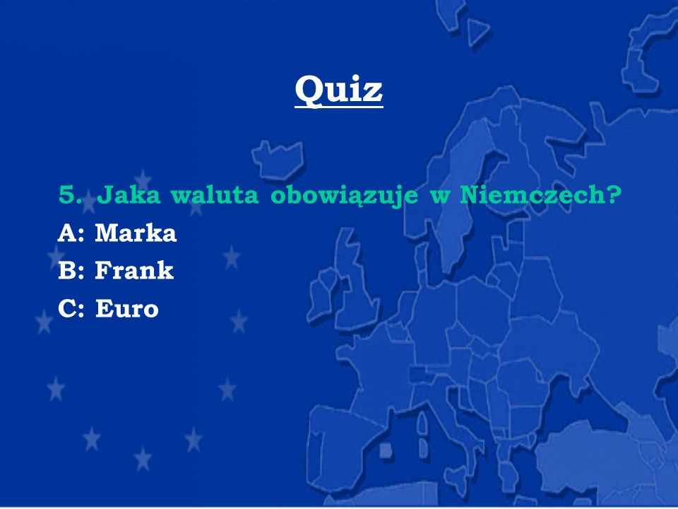 Quiz 5.Jaka waluta obowiązuje w Niemczech? A: Marka B: Frank C: Euro