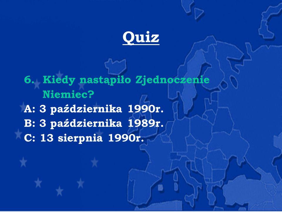 Quiz 6.Kiedy nastąpiło Zjednoczenie Niemiec? A: 3 października 1990r. B: 3 października 1989r. C: 13 sierpnia 1990r.