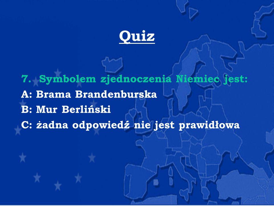 Quiz 7. Symbolem zjednoczenia Niemiec jest: A: Brama Brandenburska B: Mur Berliński C: żadna odpowiedź nie jest prawidłowa