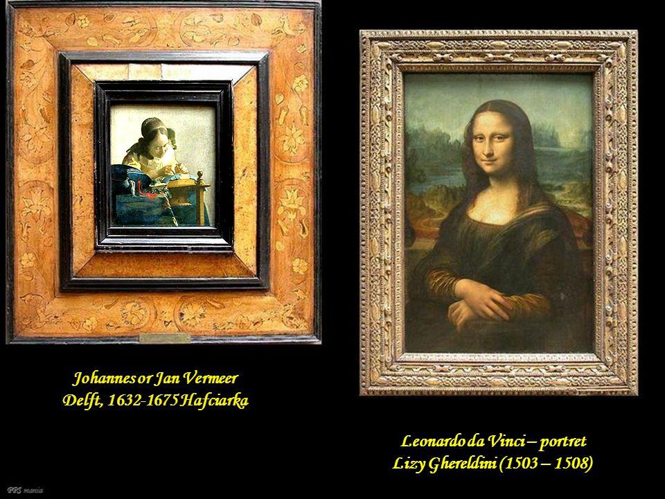 Johannes or Jan Vermeer Delft, 1632-1675 Hafciarka Leonardo da Vinci – portret Lizy Ghereldini (1503 – 1508) PPS mania