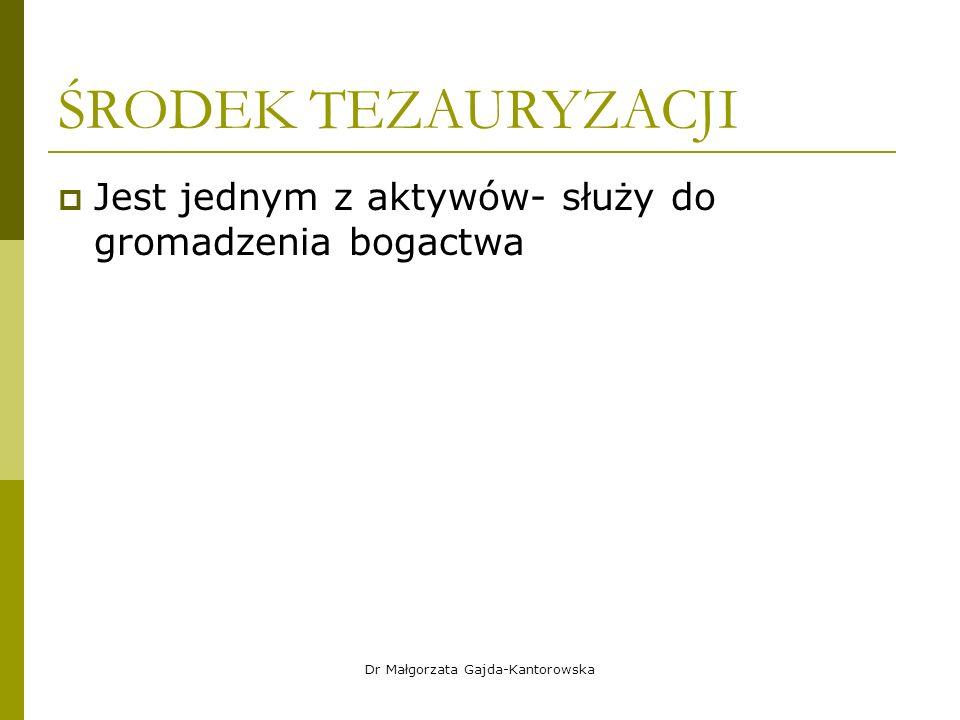 ŚRODEK TEZAURYZACJI  Jest jednym z aktywów- służy do gromadzenia bogactwa Dr Małgorzata Gajda-Kantorowska