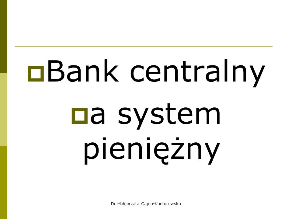  Bank centralny  a system pieniężny Dr Małgorzata Gajda-Kantorowska