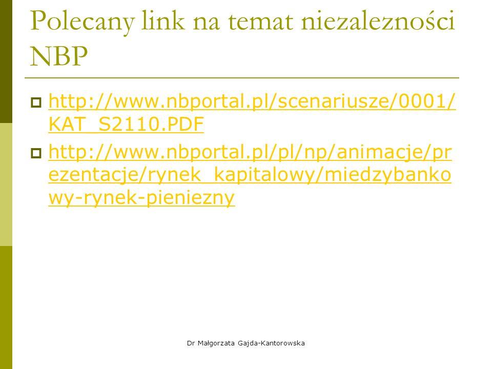 Polecany link na temat niezalezności NBP  http://www.nbportal.pl/scenariusze/0001/ KAT_S2110.PDF http://www.nbportal.pl/scenariusze/0001/ KAT_S2110.PDF  http://www.nbportal.pl/pl/np/animacje/pr ezentacje/rynek_kapitalowy/miedzybanko wy-rynek-pieniezny http://www.nbportal.pl/pl/np/animacje/pr ezentacje/rynek_kapitalowy/miedzybanko wy-rynek-pieniezny Dr Małgorzata Gajda-Kantorowska