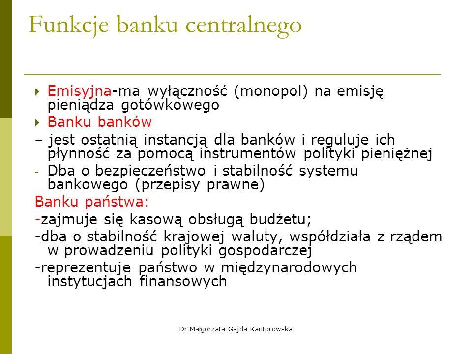 Funkcje banku centralnego  Emisyjna-ma wyłączność (monopol) na emisję pieniądza gotówkowego  Banku banków – jest ostatnią instancją dla banków i reguluje ich płynność za pomocą instrumentów polityki pieniężnej - Dba o bezpieczeństwo i stabilność systemu bankowego (przepisy prawne) Banku państwa: -zajmuje się kasową obsługą budżetu; -dba o stabilność krajowej waluty, współdziała z rządem w prowadzeniu polityki gospodarczej -reprezentuje państwo w międzynarodowych instytucjach finansowych Dr Małgorzata Gajda-Kantorowska