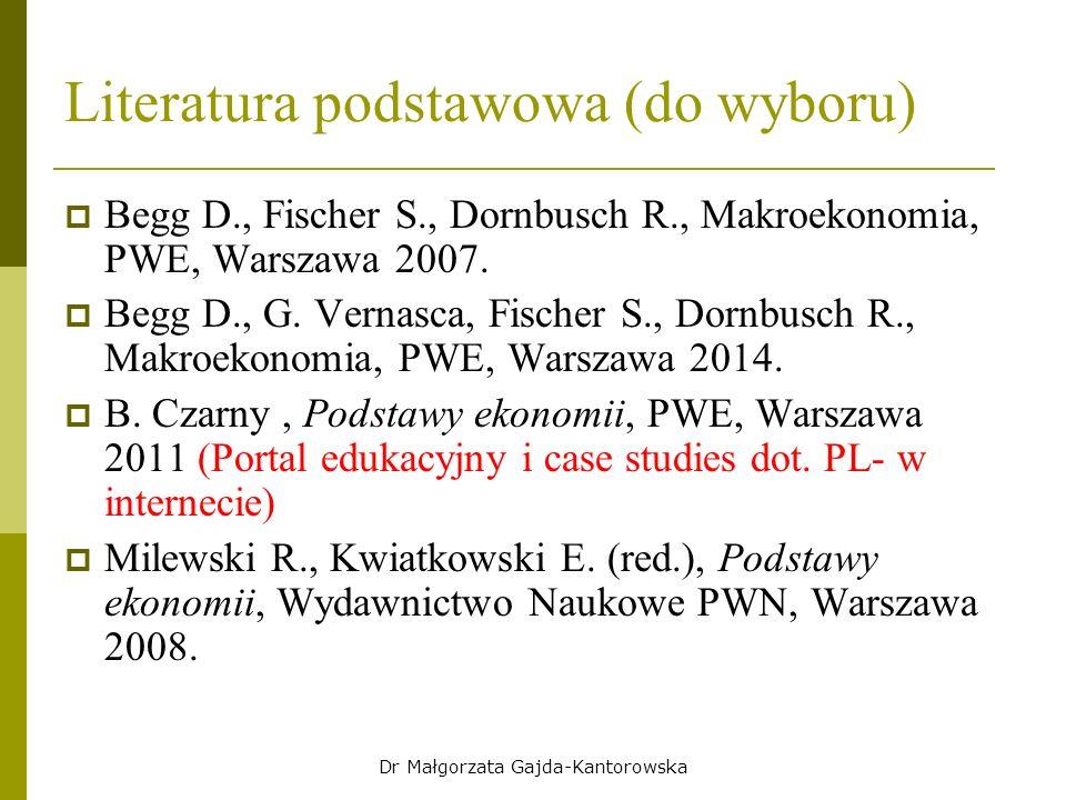 Dr Małgorzata Gajda-Kantorowska Literatura podstawowa (do wyboru)  Begg D., Fischer S., Dornbusch R., Makroekonomia, PWE, Warszawa 2007.