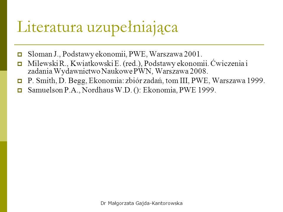 Dr Małgorzata Gajda-Kantorowska Literatura uzupełniająca  Sloman J., Podstawy ekonomii, PWE, Warszawa 2001.