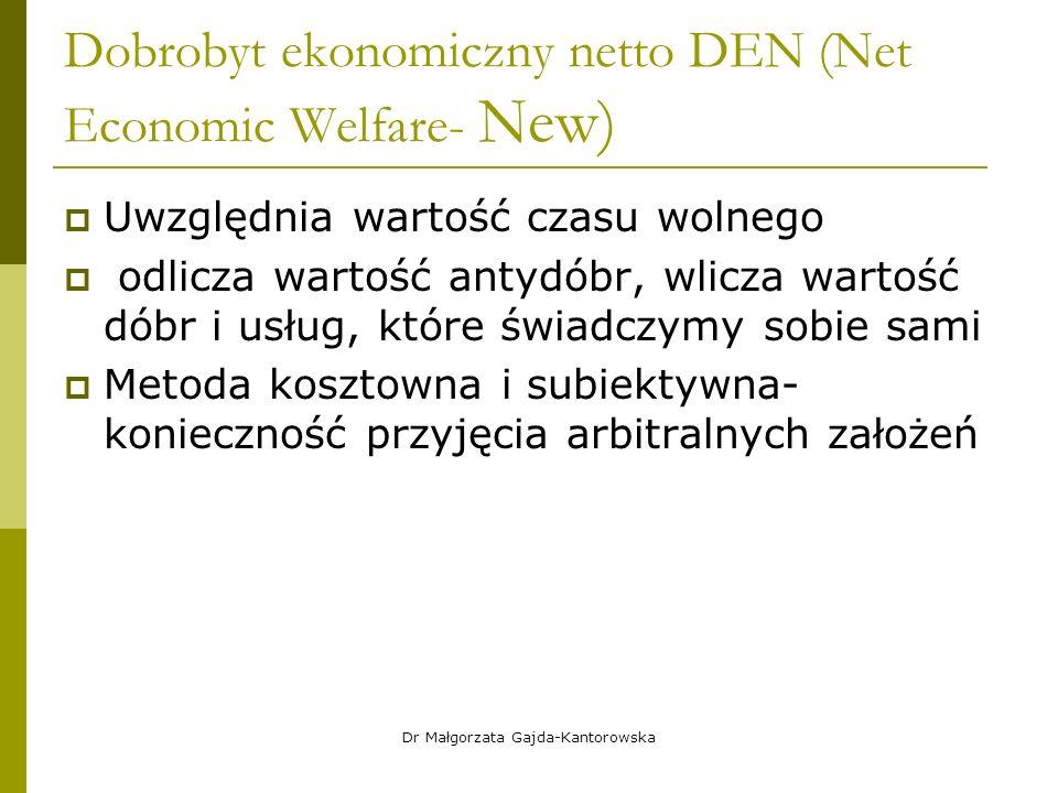 Dobrobyt ekonomiczny netto DEN (Net Economic Welfare- New)  Uwzględnia wartość czasu wolnego  odlicza wartość antydóbr, wlicza wartość dóbr i usług, które świadczymy sobie sami  Metoda kosztowna i subiektywna- konieczność przyjęcia arbitralnych założeń Dr Małgorzata Gajda-Kantorowska