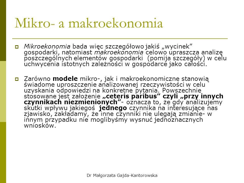 """Dr Małgorzata Gajda-Kantorowska Mikro- a makroekonomia  Mikroekonomia bada więc szczegółowo jakiś """"wycinek gospodarki, natomiast makroekonomia celowo upraszcza analizę poszczególnych elementów gospodarki (pomija szczegóły) w celu uchwycenia istotnych zależności w gospodarce jako całości."""