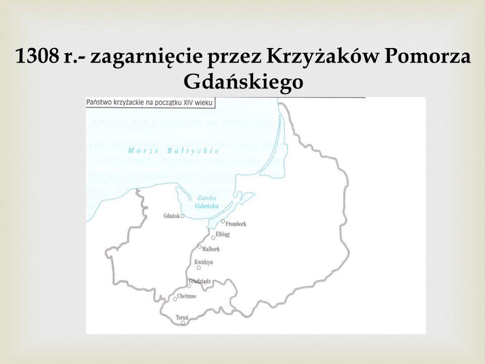 1308 r.- zagarnięcie przez Krzyżaków Pomorza Gdańskiego